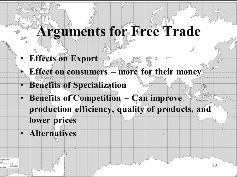 19 Arguments for Free Trade Effects on Export Effect on consumers – more for their money Benefits of Specialization Benefits of Competition – Can improve production efficiency, quality of products, and lower prices Alternatives