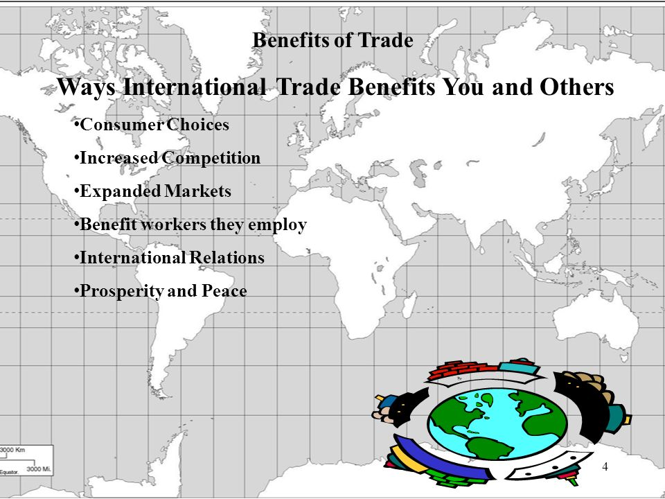4 Benefits of Trade Ways International Trade Benefits You and Others Consumer Choices Increased Competition Expanded Markets Benefit workers they employ International Relations Prosperity and Peace