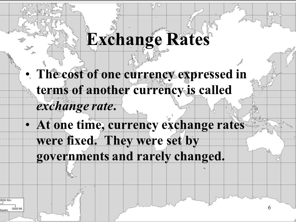 6 Exchange Rates The cost of one currency expressed in terms of another currency is called exchange rate.