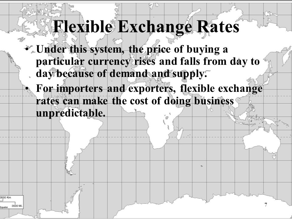 7 Flexible Exchange Rates Under this system, the price of buying a particular currency rises and falls from day to day because of demand and supply.