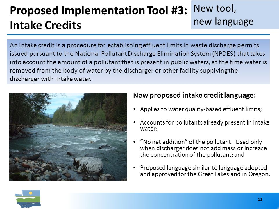 Proposed Implementation Tool #3: Intake Credits New proposed intake credit language: Applies to water quality-based effluent limits; Accounts for pollutants already present in intake water; No net addition of the pollutant: Used only when discharger does not add mass or increase the concentration of the pollutant; and Proposed language similar to language adopted and approved for the Great Lakes and in Oregon.