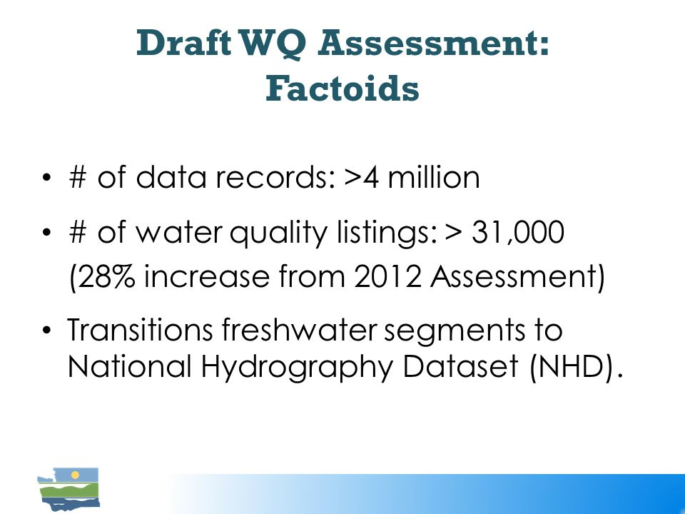Draft WQ Assessment: Factoids # of data records: >4 million # of water quality listings: > 31,000 (28% increase from 2012 Assessment) Transitions freshwater segments to National Hydrography Dataset (NHD).