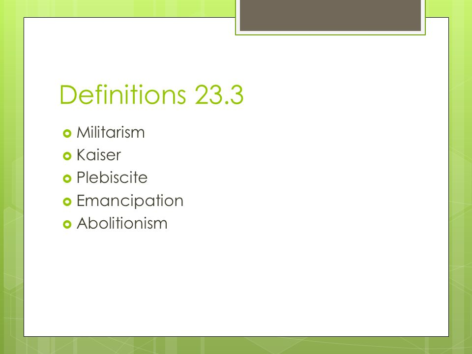 Definitions 23.3  Militarism  Kaiser  Plebiscite  Emancipation  Abolitionism