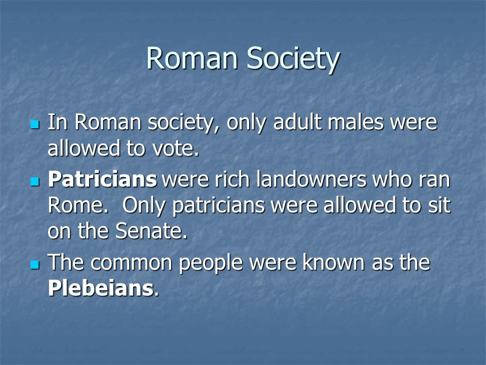 Roman Society In Roman society, only adult males were allowed to vote.