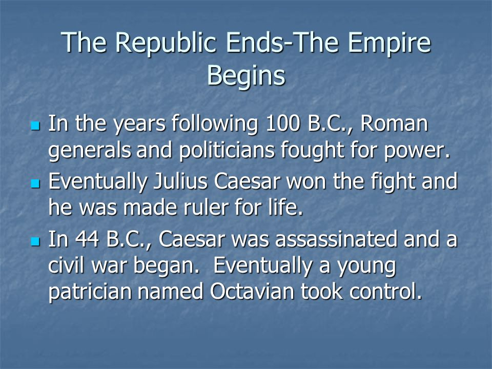 The Republic Ends-The Empire Begins In the years following 100 B.C., Roman generals and politicians fought for power.