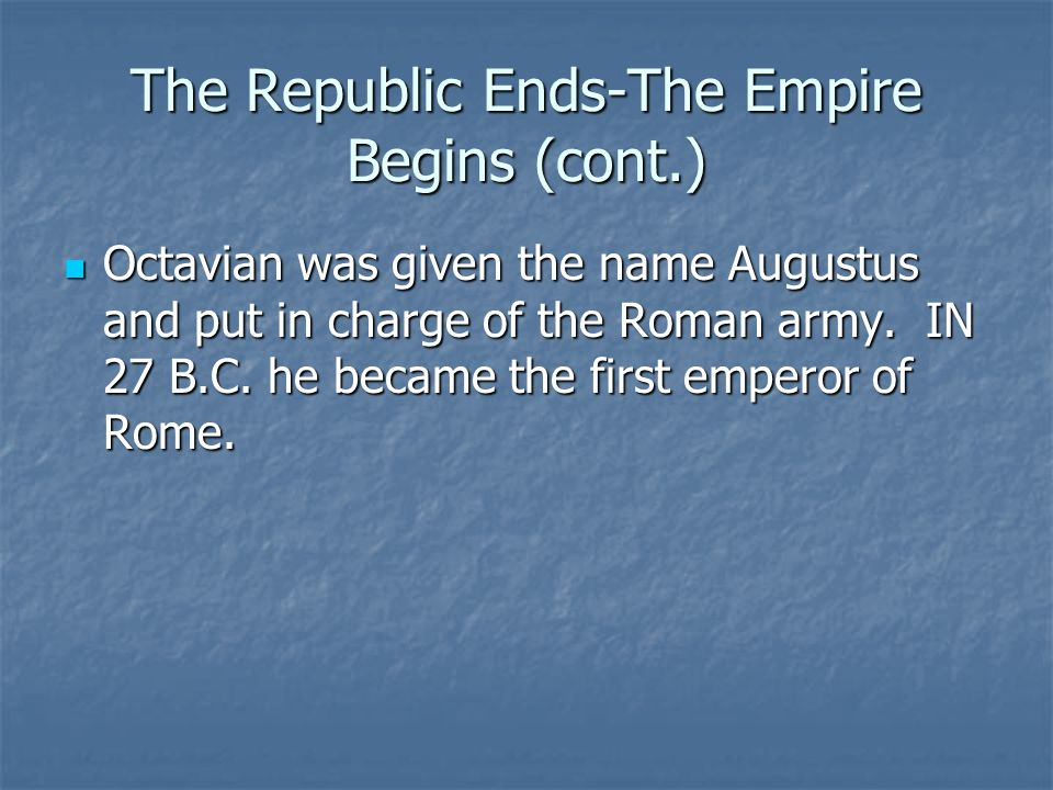 The Republic Ends-The Empire Begins (cont.) Octavian was given the name Augustus and put in charge of the Roman army.