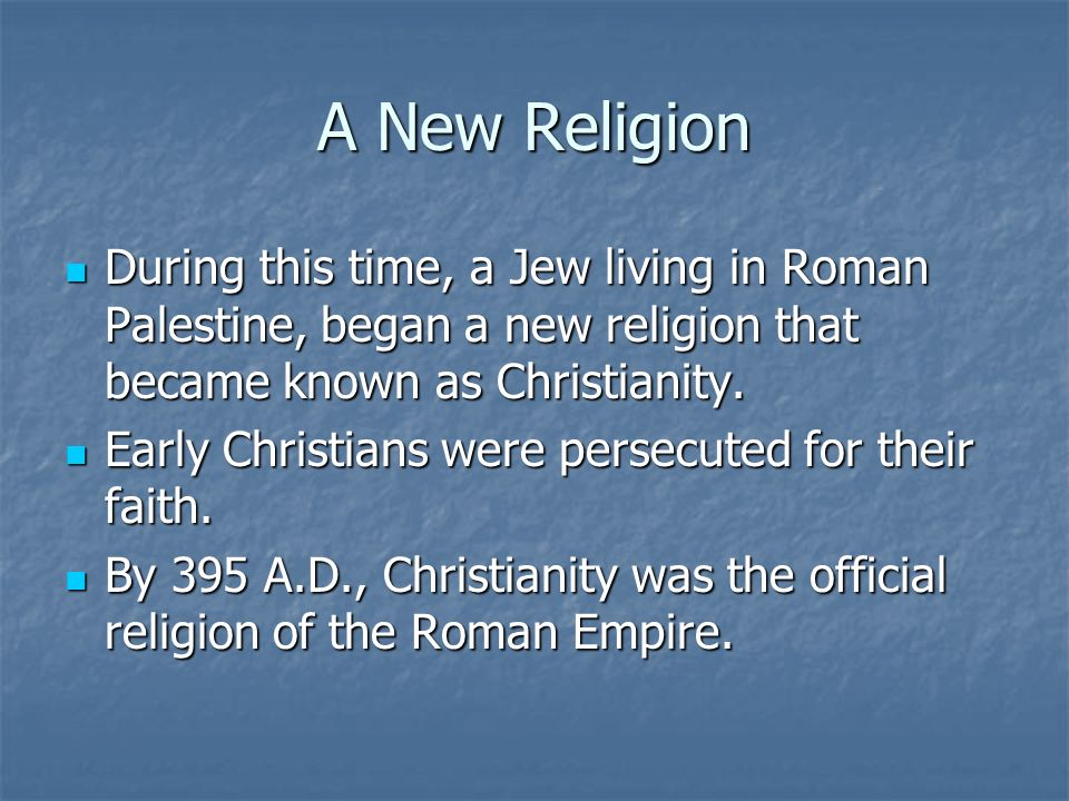 A New Religion During this time, a Jew living in Roman Palestine, began a new religion that became known as Christianity.