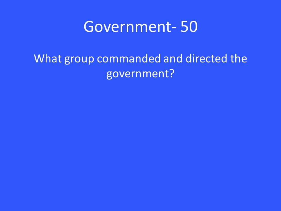 Government- 50 What group commanded and directed the government