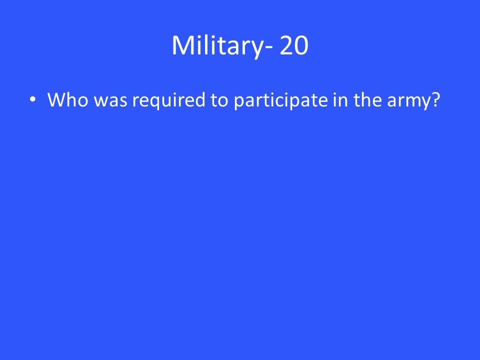 Military- 20 Who was required to participate in the army