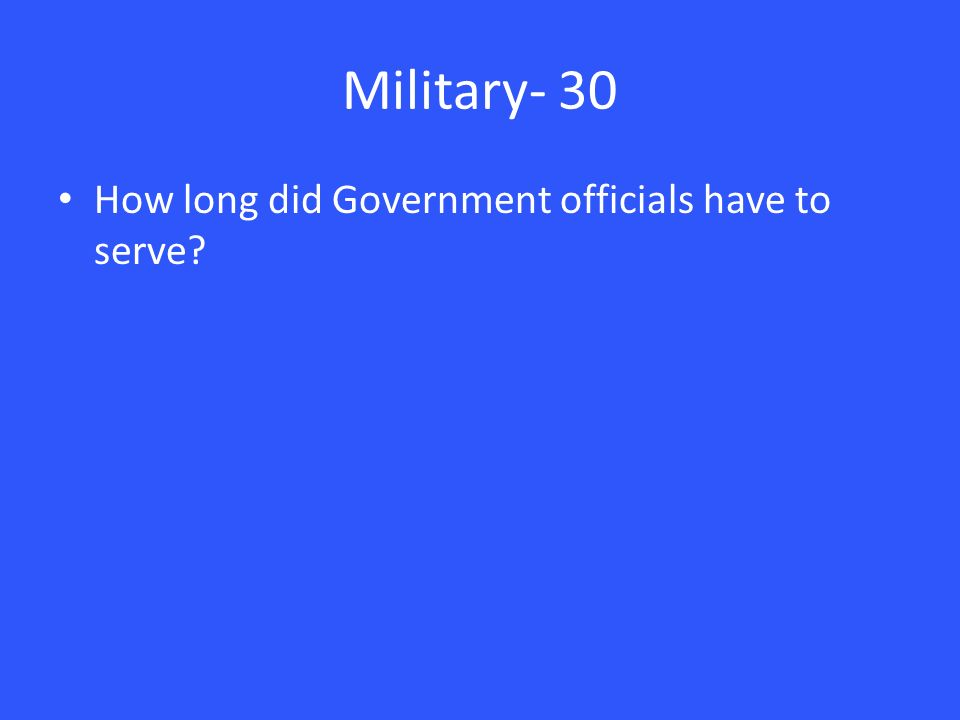Military- 30 How long did Government officials have to serve