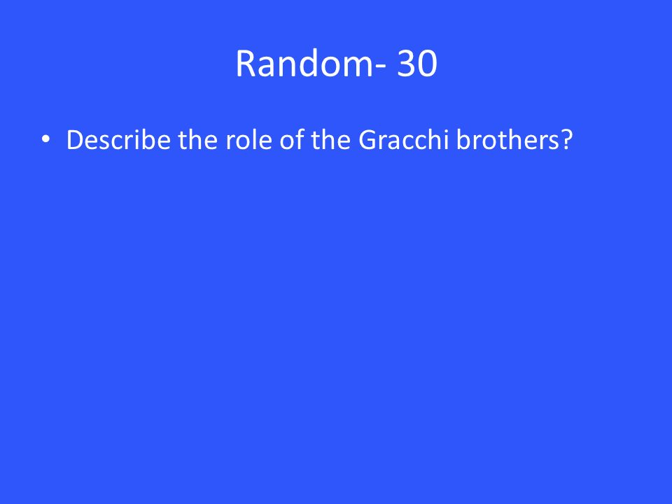 Random- 30 Describe the role of the Gracchi brothers