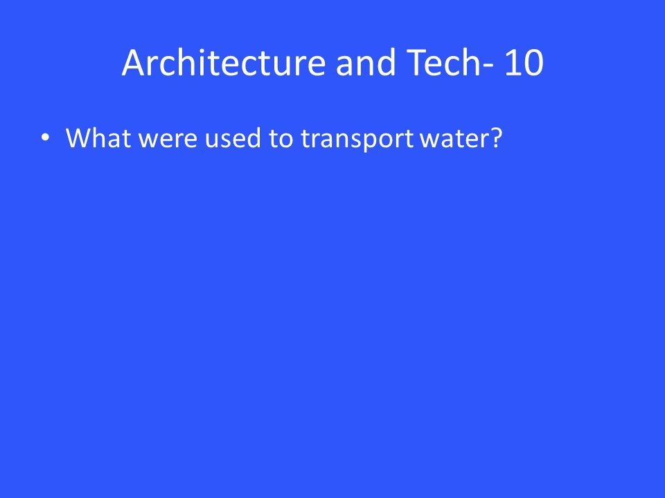 Architecture and Tech- 10 What were used to transport water