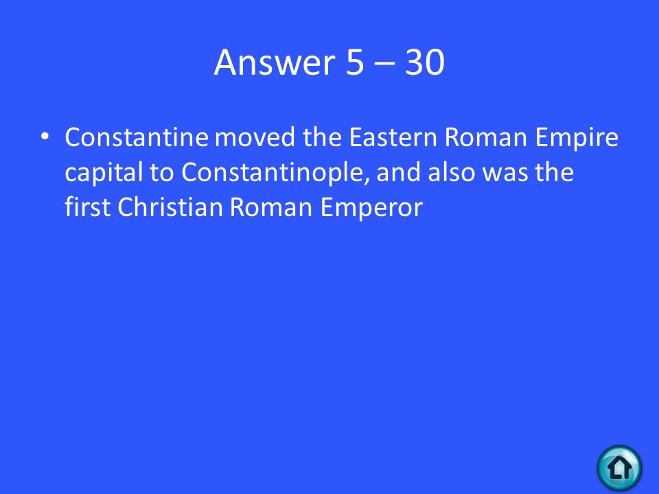 Answer 5 – 30 Constantine moved the Eastern Roman Empire capital to Constantinople, and also was the first Christian Roman Emperor