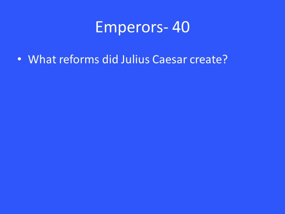 Emperors- 40 What reforms did Julius Caesar create