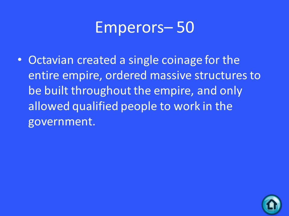 Emperors– 50 Octavian created a single coinage for the entire empire, ordered massive structures to be built throughout the empire, and only allowed qualified people to work in the government.