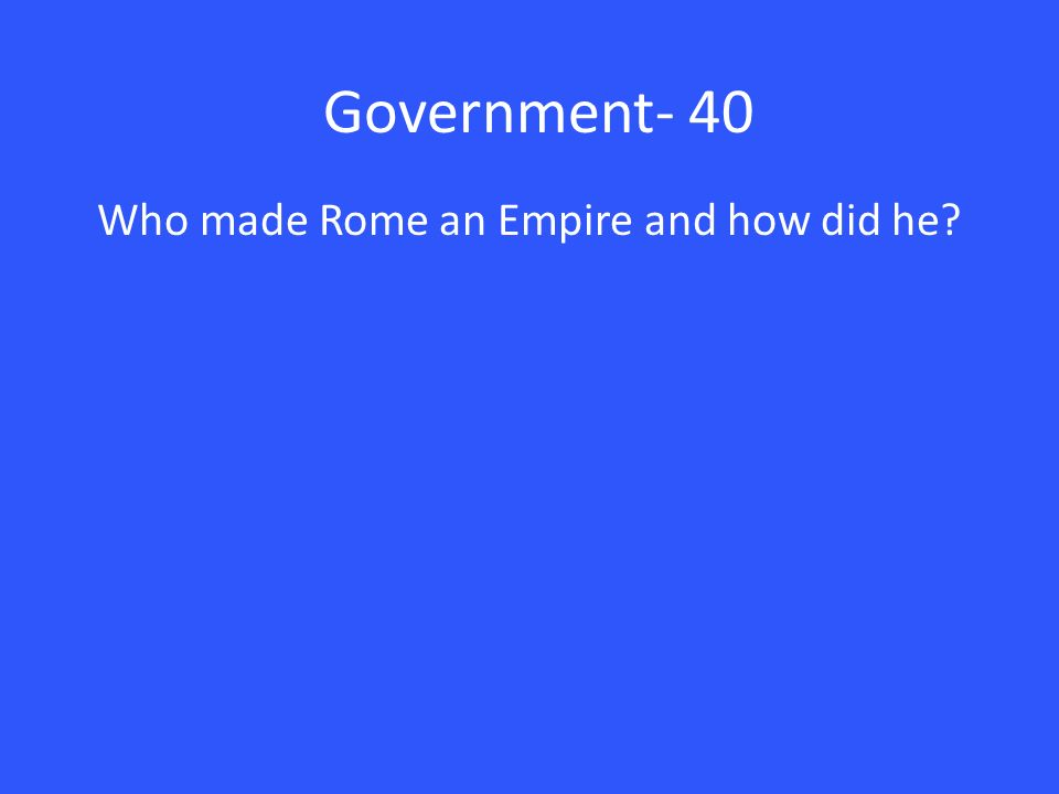 Government- 40 Who made Rome an Empire and how did he