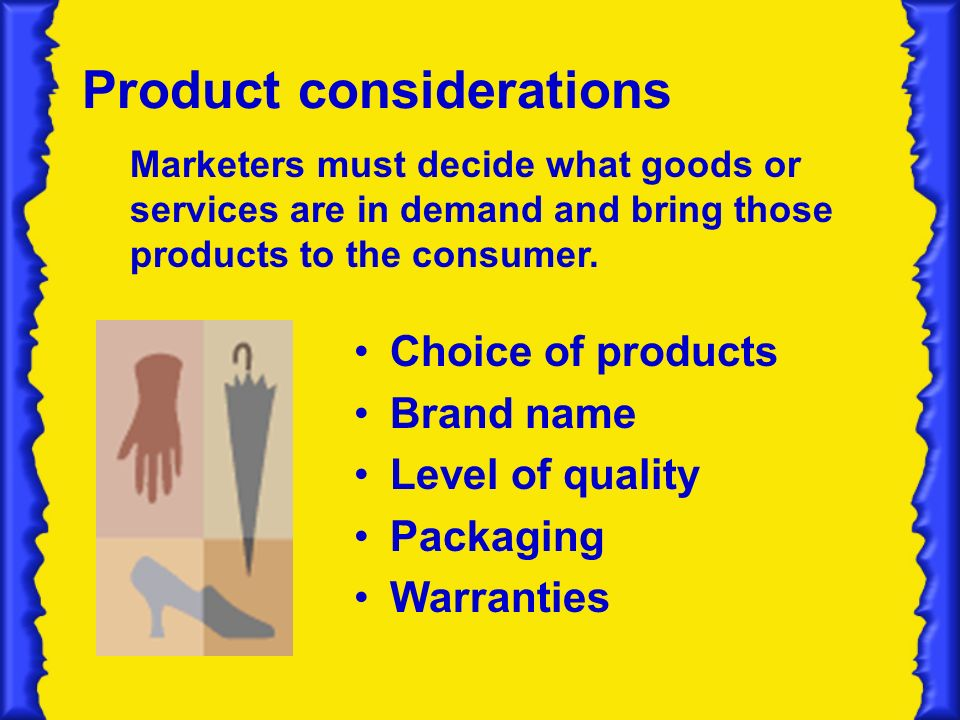 Product considerations Choice of products Brand name Level of quality Packaging Warranties Marketers must decide what goods or services are in demand and bring those products to the consumer.