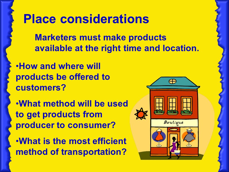 Place considerations How and where will products be offered to customers.