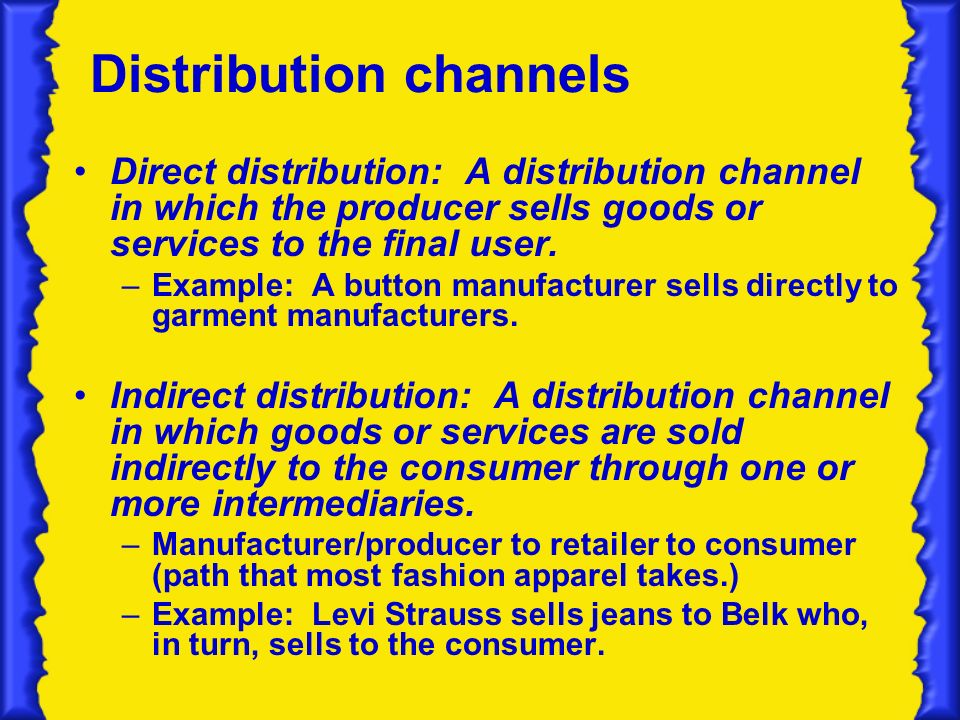 Distribution channels Direct distribution: A distribution channel in which the producer sells goods or services to the final user.