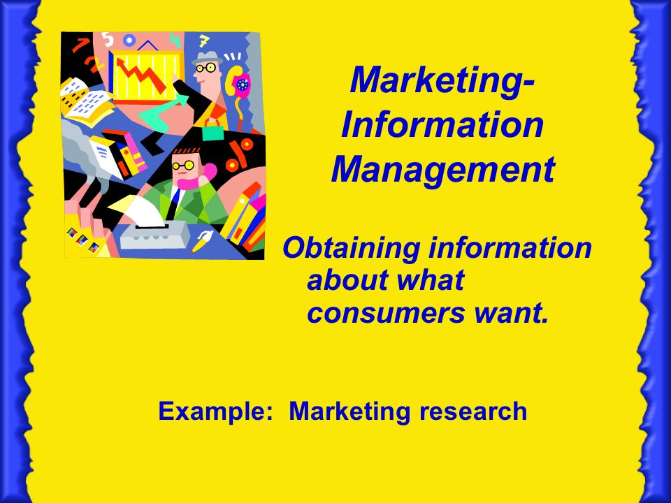Marketing- Information Management Obtaining information about what consumers want.