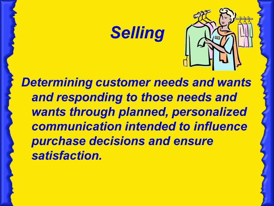 Selling Determining customer needs and wants and responding to those needs and wants through planned, personalized communication intended to influence purchase decisions and ensure satisfaction.