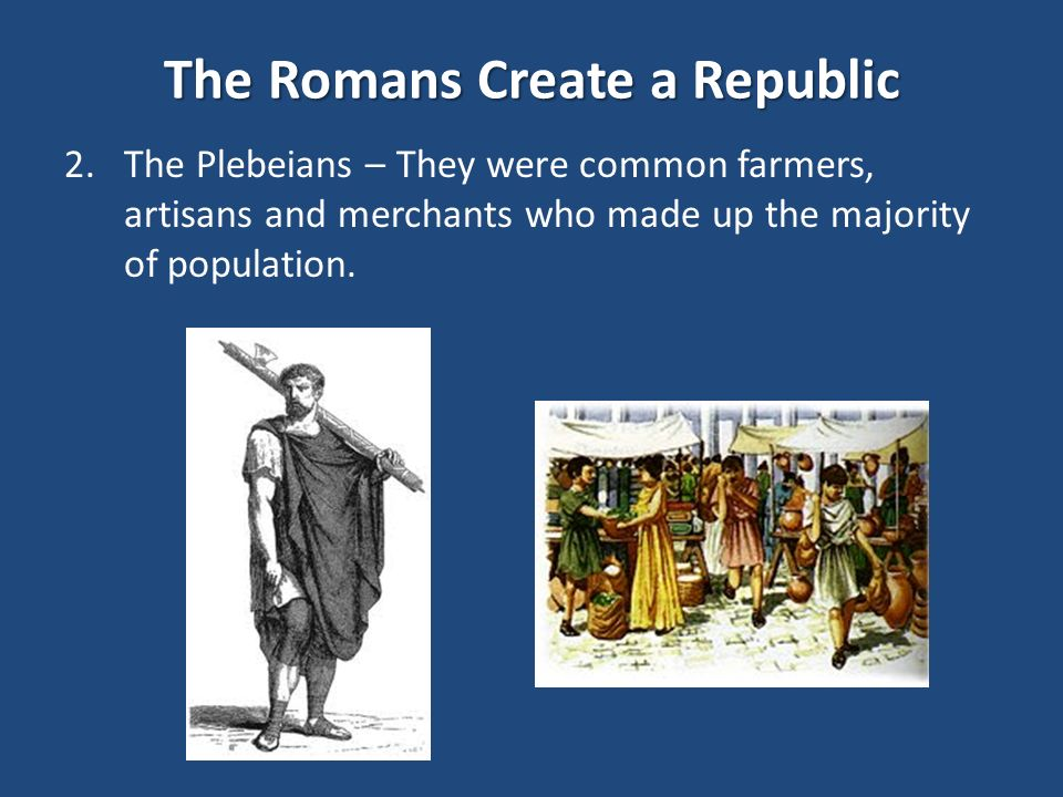 The Romans Create a Republic 2.The Plebeians – They were common farmers, artisans and merchants who made up the majority of population.