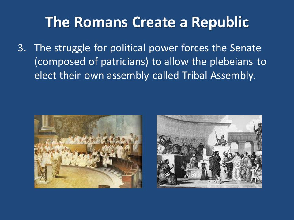 The Romans Create a Republic 3.The struggle for political power forces the Senate (composed of patricians) to allow the plebeians to elect their own assembly called Tribal Assembly.