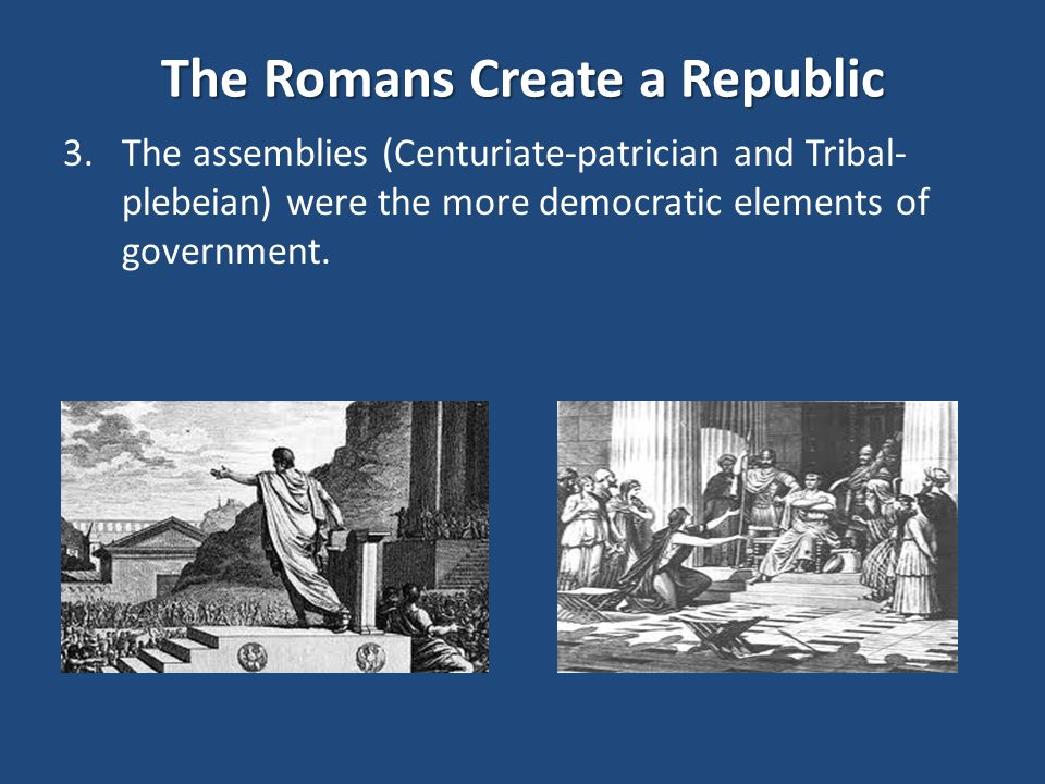 The Romans Create a Republic 3.The assemblies (Centuriate-patrician and Tribal- plebeian) were the more democratic elements of government.