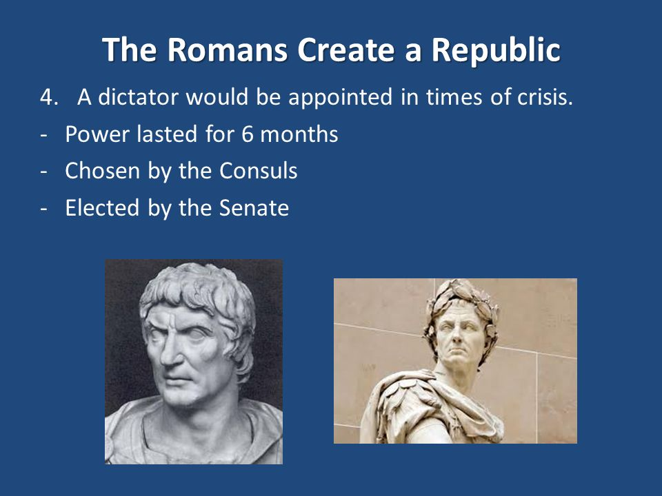 The Romans Create a Republic 4.A dictator would be appointed in times of crisis.