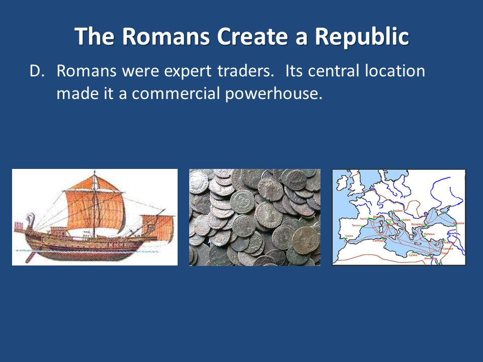 The Romans Create a Republic D.Romans were expert traders.