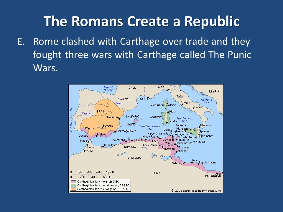 The Romans Create a Republic E.Rome clashed with Carthage over trade and they fought three wars with Carthage called The Punic Wars.