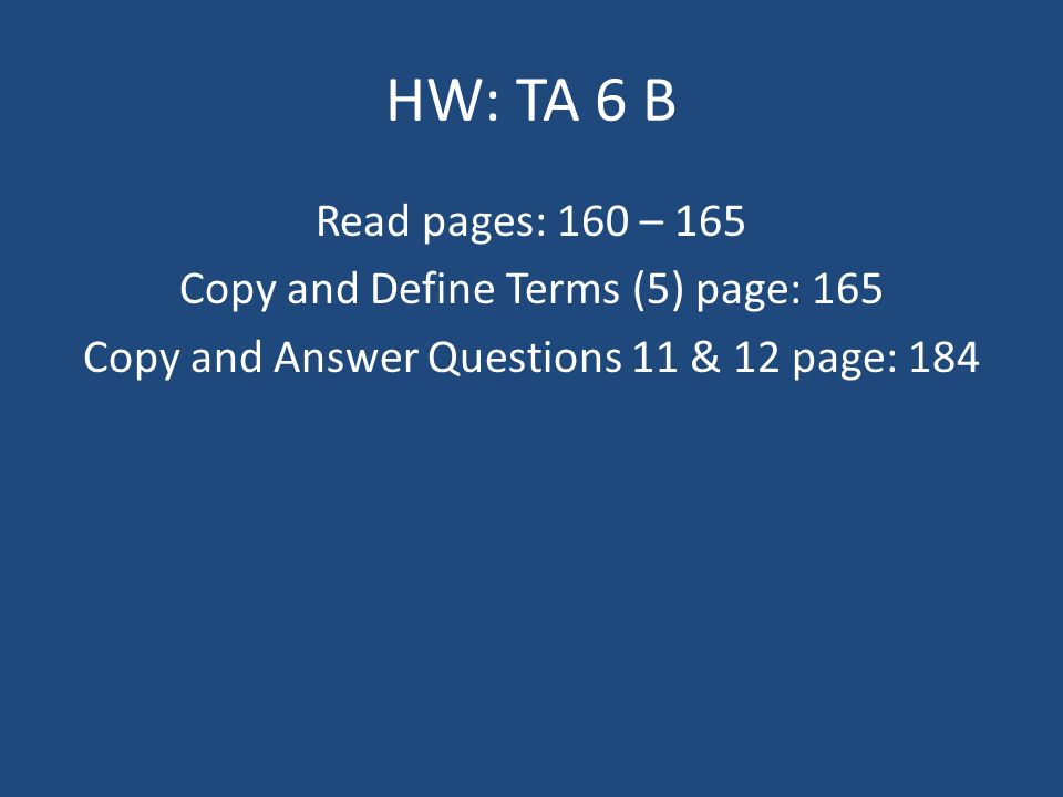 HW: TA 6 B Read pages: 160 – 165 Copy and Define Terms (5) page: 165 Copy and Answer Questions 11 & 12 page: 184