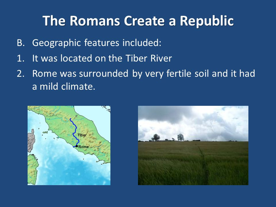 The Romans Create a Republic B.Geographic features included: 1.It was located on the Tiber River 2.Rome was surrounded by very fertile soil and it had a mild climate.