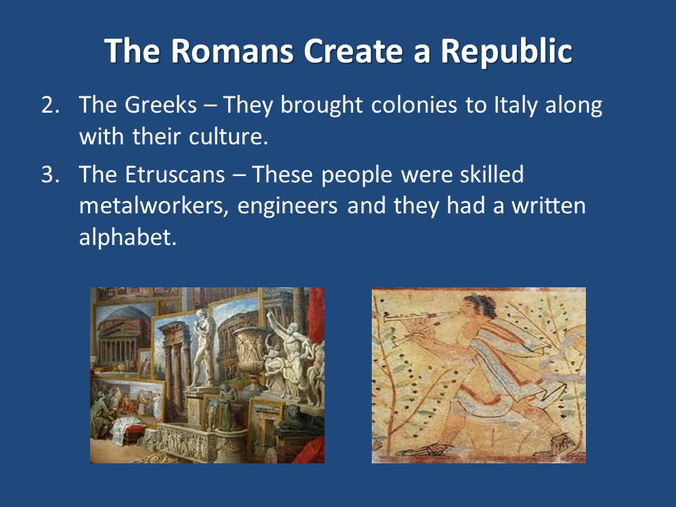 The Romans Create a Republic 2.The Greeks – They brought colonies to Italy along with their culture.