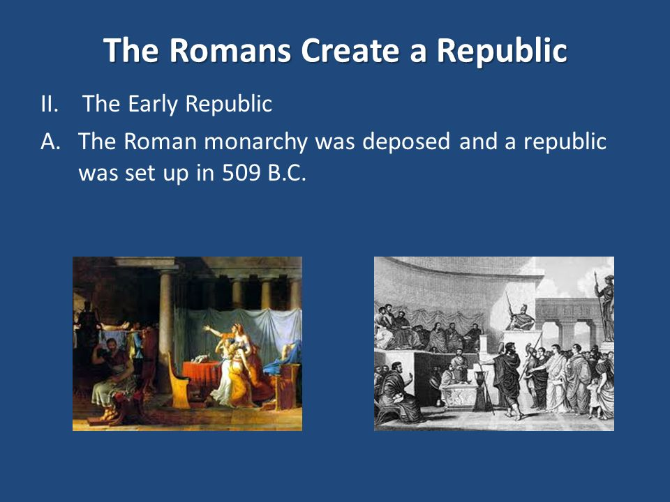 The Romans Create a Republic II.The Early Republic A.The Roman monarchy was deposed and a republic was set up in 509 B.C.