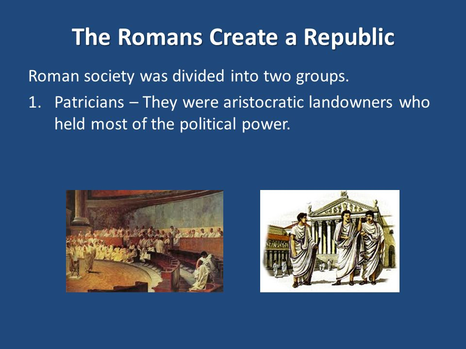 The Romans Create a Republic Roman society was divided into two groups.