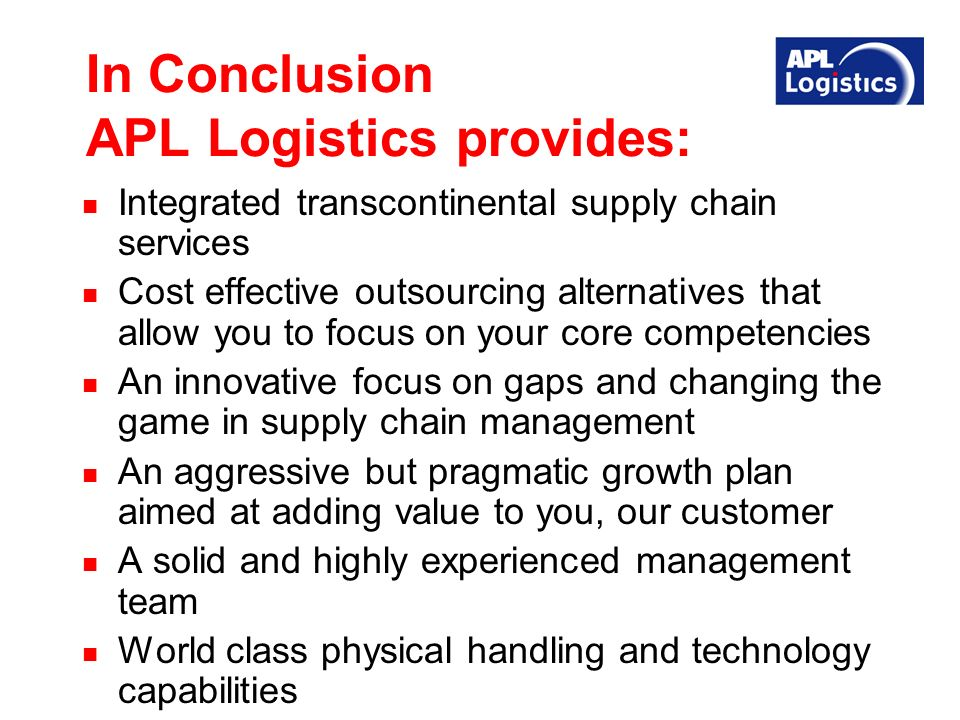 In Conclusion APL Logistics provides: Integrated transcontinental supply chain services Cost effective outsourcing alternatives that allow you to focus on your core competencies An innovative focus on gaps and changing the game in supply chain management An aggressive but pragmatic growth plan aimed at adding value to you, our customer A solid and highly experienced management team World class physical handling and technology capabilities