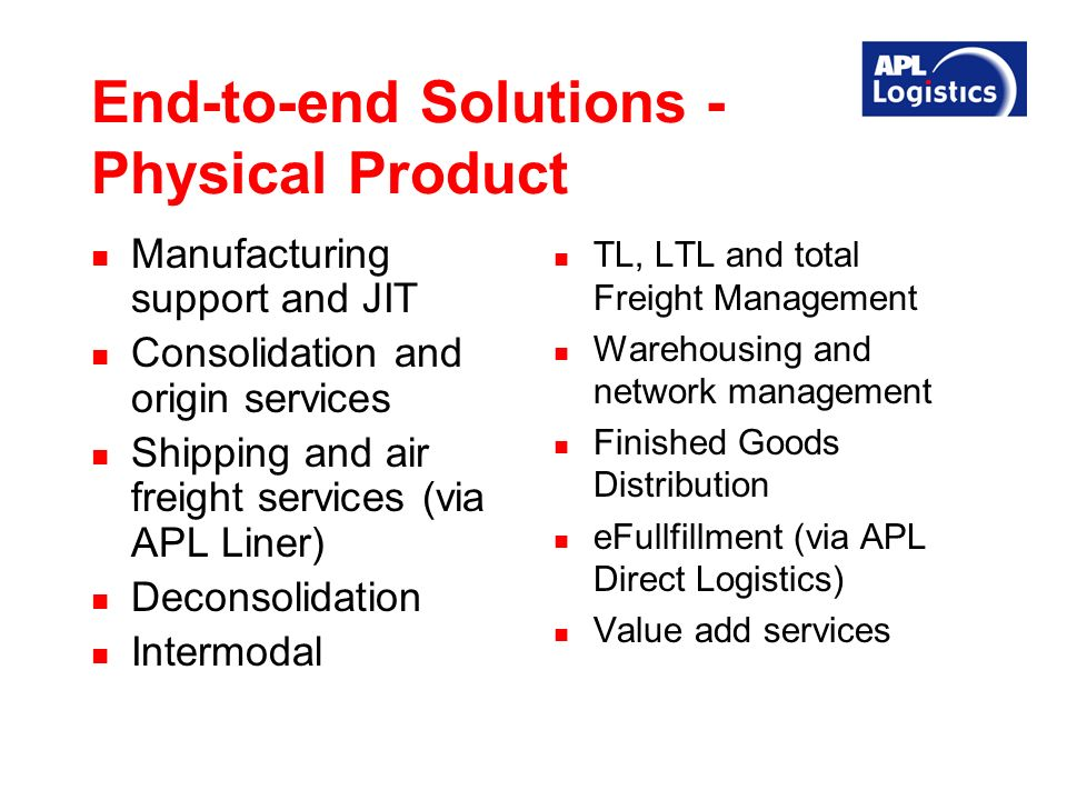 End-to-end Solutions - Physical Product Manufacturing support and JIT Consolidation and origin services Shipping and air freight services (via APL Liner) Deconsolidation Intermodal TL, LTL and total Freight Management Warehousing and network management Finished Goods Distribution eFullfillment (via APL Direct Logistics) Value add services