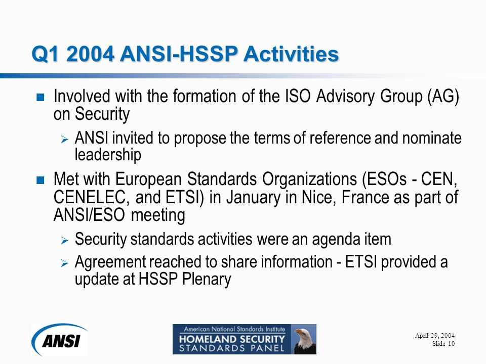 April 29, 2004 Slide 10 Q ANSI-HSSP Activities Involved with the formation of the ISO Advisory Group (AG) on Security  ANSI invited to propose the terms of reference and nominate leadership Met with European Standards Organizations (ESOs - CEN, CENELEC, and ETSI) in January in Nice, France as part of ANSI/ESO meeting  Security standards activities were an agenda item  Agreement reached to share information - ETSI provided a update at HSSP Plenary