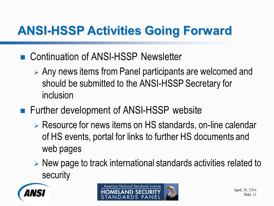 April 29, 2004 Slide 13 ANSI-HSSP Activities Going Forward Continuation of ANSI-HSSP Newsletter  Any news items from Panel participants are welcomed and should be submitted to the ANSI-HSSP Secretary for inclusion Further development of ANSI-HSSP website  Resource for news items on HS standards, on-line calendar of HS events, portal for links to further HS documents and web pages  New page to track international standards activities related to security