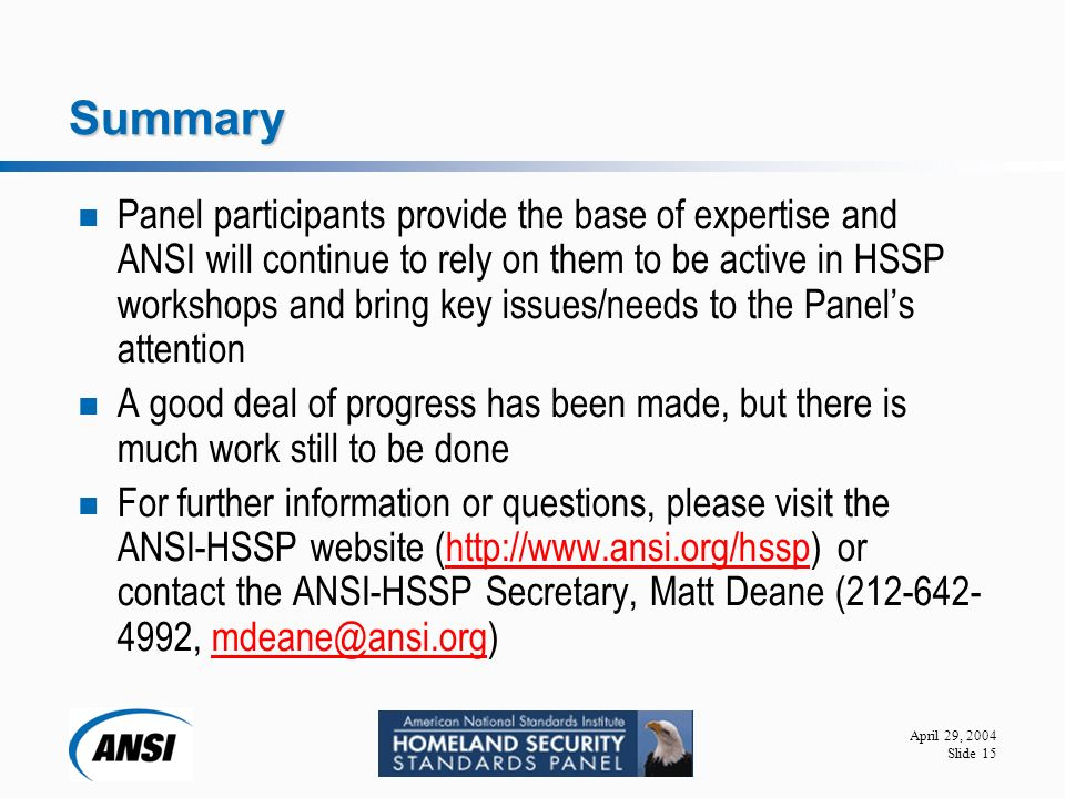 April 29, 2004 Slide 15 Summary Panel participants provide the base of expertise and ANSI will continue to rely on them to be active in HSSP workshops and bring key issues/needs to the Panel's attention A good deal of progress has been made, but there is much work still to be done For further information or questions, please visit the ANSI-HSSP website (  or contact the ANSI-HSSP Secretary, Matt Deane ( ,
