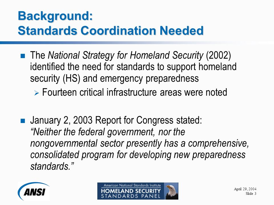 April 29, 2004 Slide 3 Background: Standards Coordination Needed The National Strategy for Homeland Security (2002) identified the need for standards to support homeland security (HS) and emergency preparedness  Fourteen critical infrastructure areas were noted January 2, 2003 Report for Congress stated: Neither the federal government, nor the nongovernmental sector presently has a comprehensive, consolidated program for developing new preparedness standards.