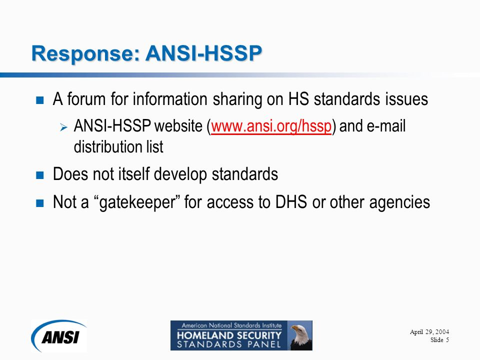 April 29, 2004 Slide 5 Response: ANSI-HSSP A forum for information sharing on HS standards issues  ANSI-HSSP website (  and  distribution listwww.ansi.org/hssp Does not itself develop standards Not a gatekeeper for access to DHS or other agencies