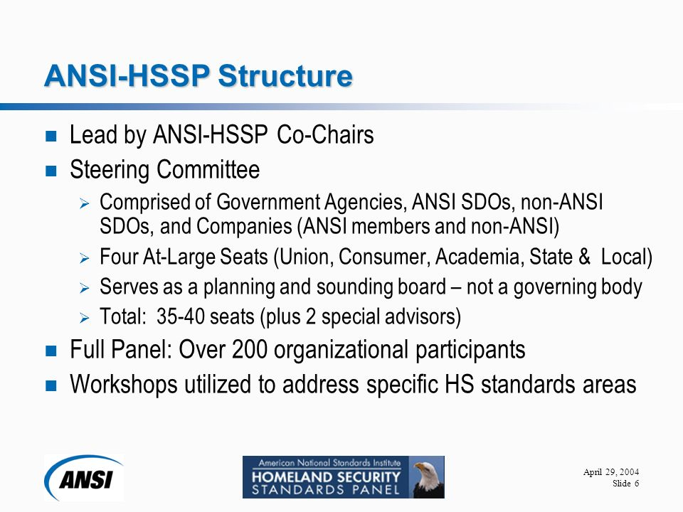 April 29, 2004 Slide 6 ANSI-HSSP Structure Lead by ANSI-HSSP Co-Chairs Steering Committee  Comprised of Government Agencies, ANSI SDOs, non-ANSI SDOs, and Companies (ANSI members and non-ANSI)  Four At-Large Seats (Union, Consumer, Academia, State & Local)  Serves as a planning and sounding board – not a governing body  Total: seats (plus 2 special advisors) Full Panel: Over 200 organizational participants Workshops utilized to address specific HS standards areas