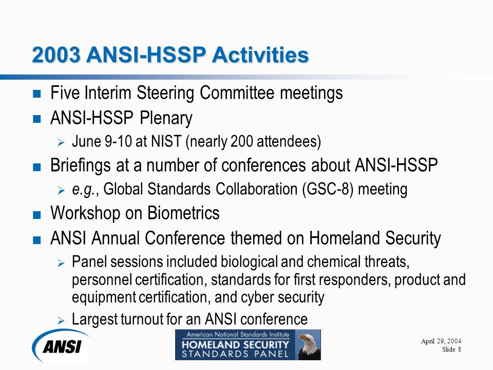 April 29, 2004 Slide ANSI-HSSP Activities Five Interim Steering Committee meetings ANSI-HSSP Plenary  June 9-10 at NIST (nearly 200 attendees) Briefings at a number of conferences about ANSI-HSSP  e.g., Global Standards Collaboration (GSC-8) meeting Workshop on Biometrics ANSI Annual Conference themed on Homeland Security  Panel sessions included biological and chemical threats, personnel certification, standards for first responders, product and equipment certification, and cyber security  Largest turnout for an ANSI conference