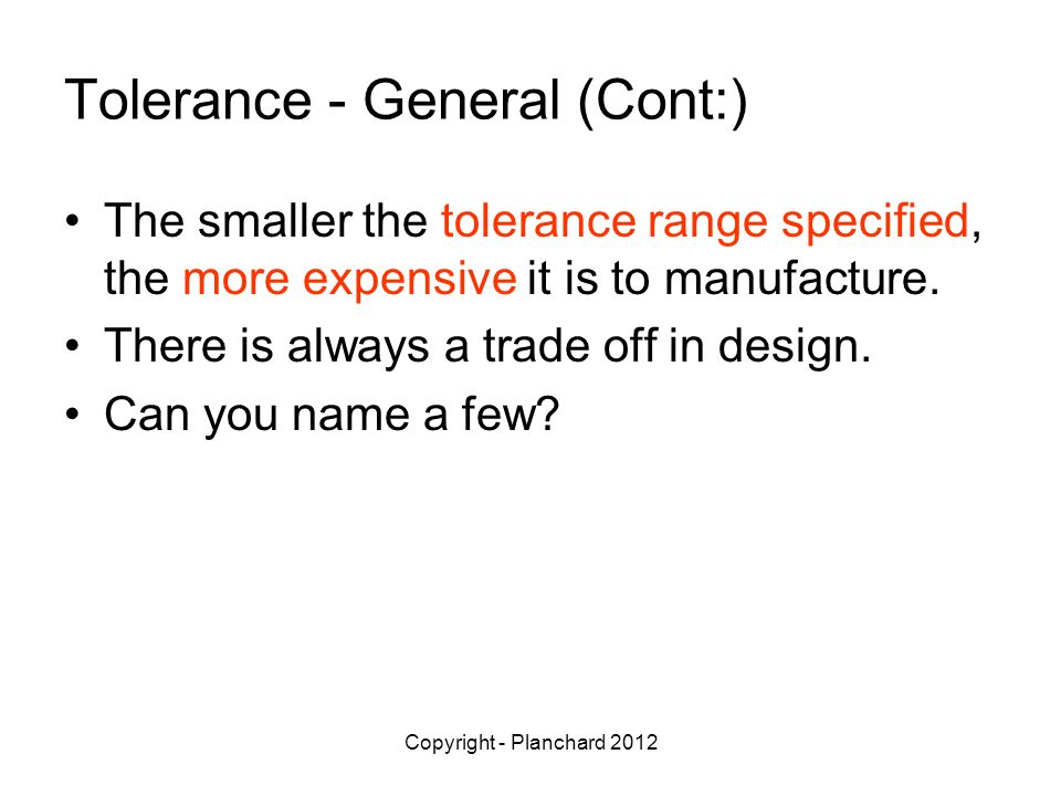 Copyright - Planchard 2012 Tolerance - General (Cont:) The smaller the tolerance range specified, the more expensive it is to manufacture.