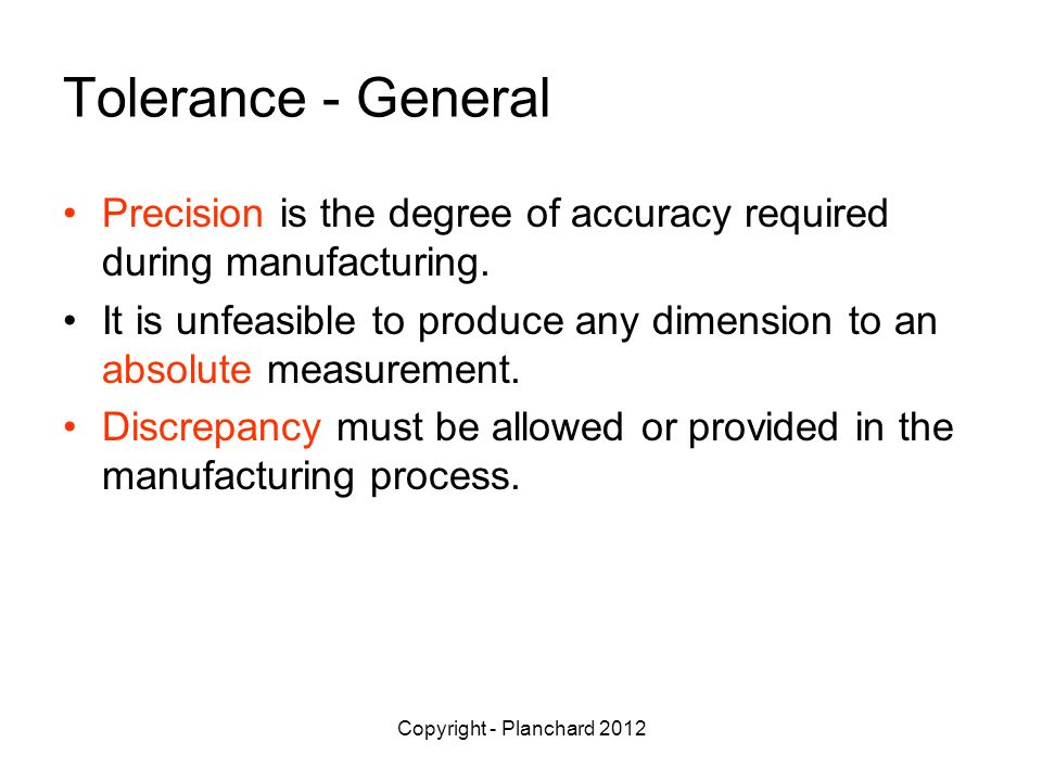 Copyright - Planchard 2012 Tolerance - General Precision is the degree of accuracy required during manufacturing.