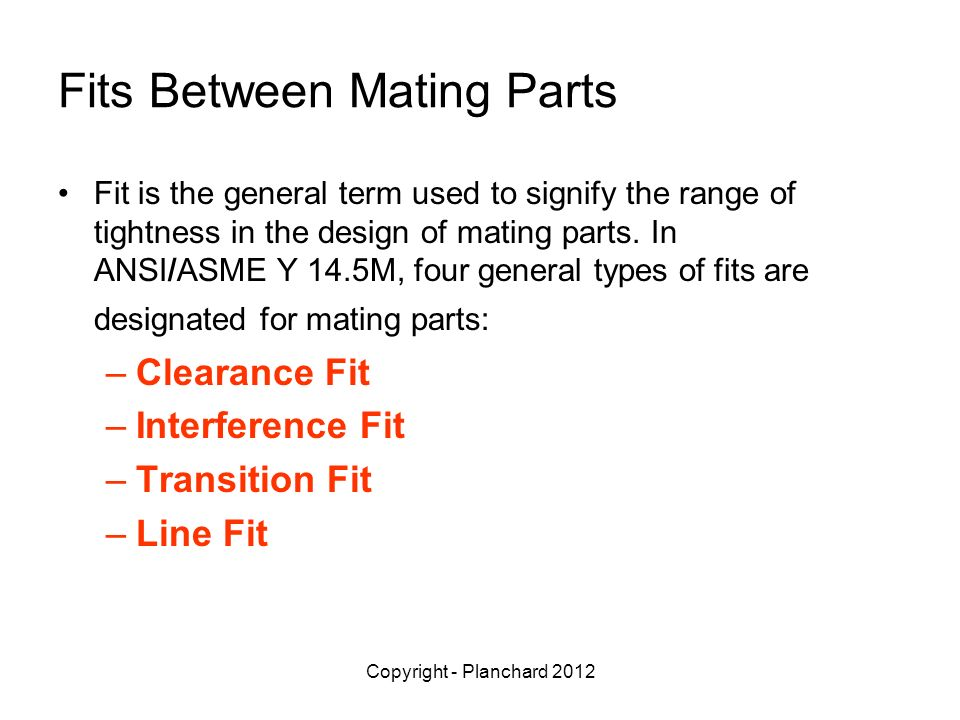 Copyright - Planchard 2012 Fits Between Mating Parts Fit is the general term used to signify the range of tightness in the design of mating parts.
