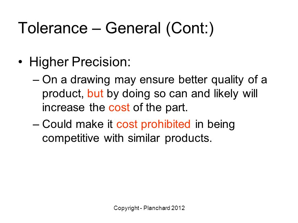Copyright - Planchard 2012 Tolerance – General (Cont:) Higher Precision: –On a drawing may ensure better quality of a product, but by doing so can and likely will increase the cost of the part.
