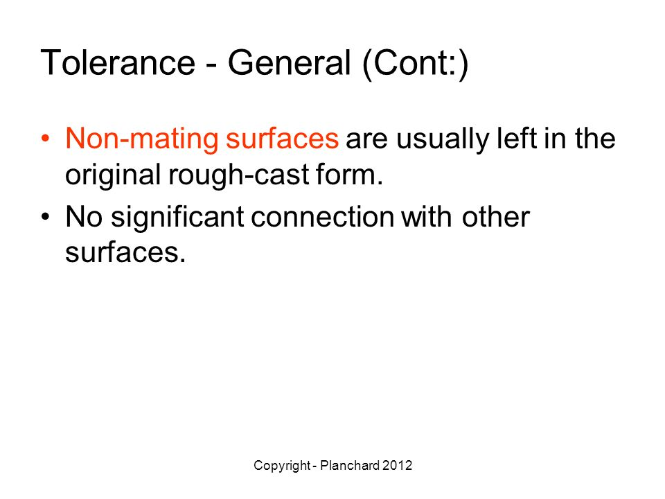 Copyright - Planchard 2012 Tolerance - General (Cont:) Non-mating surfaces are usually left in the original rough-cast form.